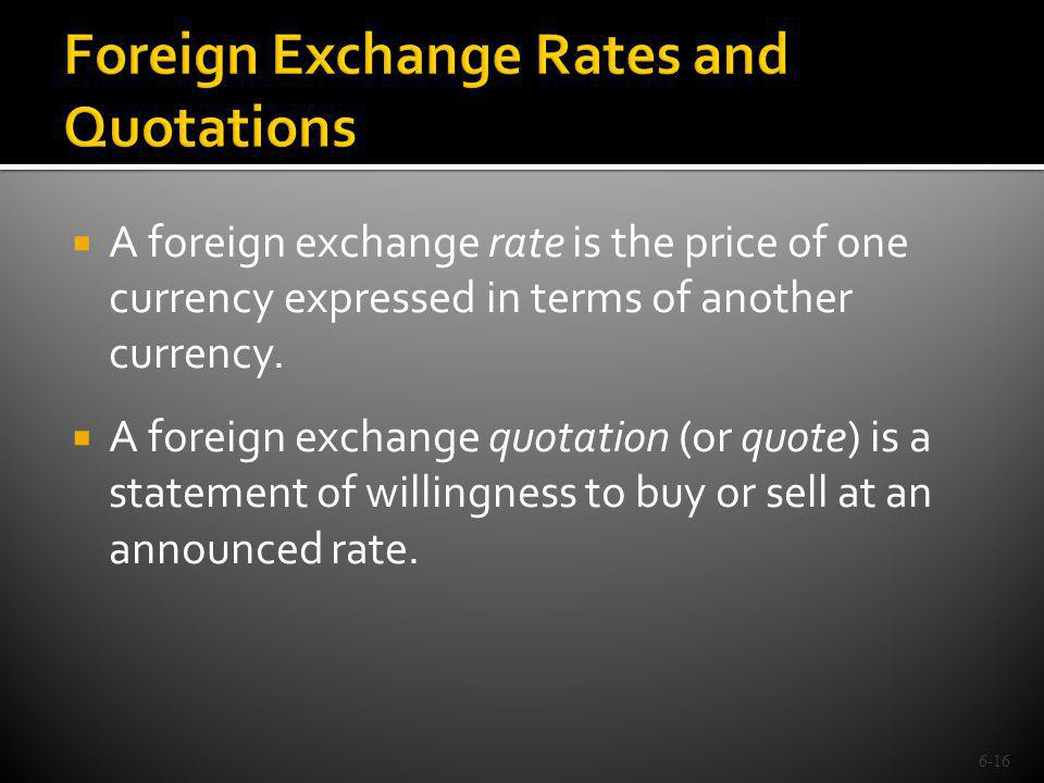A foreign exchange rate is the price of one currency expressed in terms of another currency. A foreign exchange quotation (or quote) is a statement of
