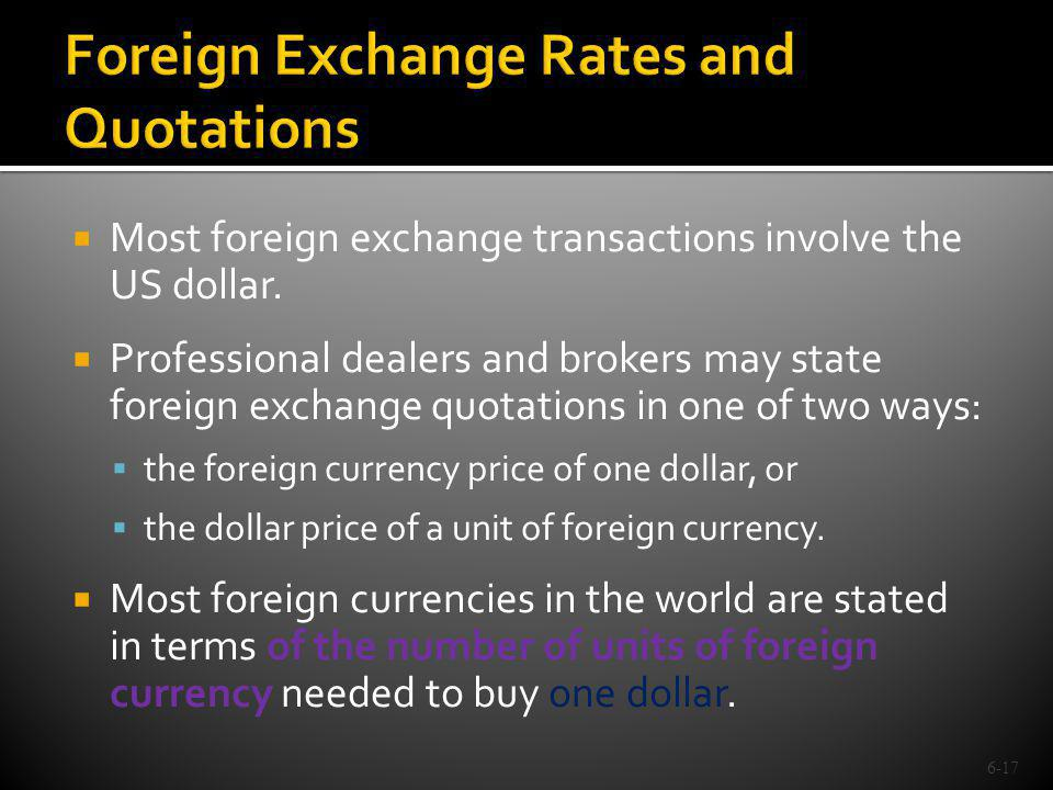 Most foreign exchange transactions involve the US dollar. Professional dealers and brokers may state foreign exchange quotations in one of two ways: t