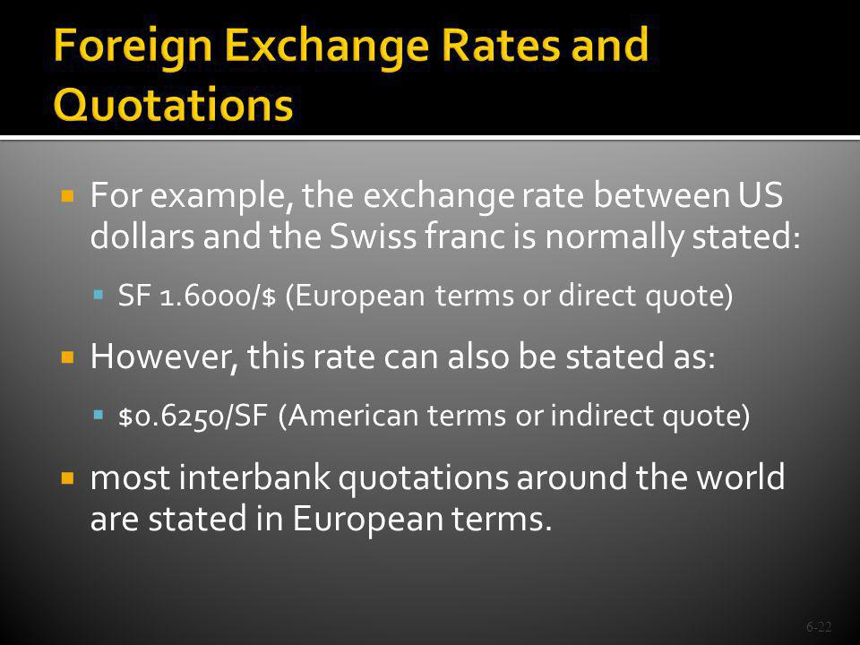 For example, the exchange rate between US dollars and the Swiss franc is normally stated: SF 1.6000/$ (European terms or direct quote) However, this r