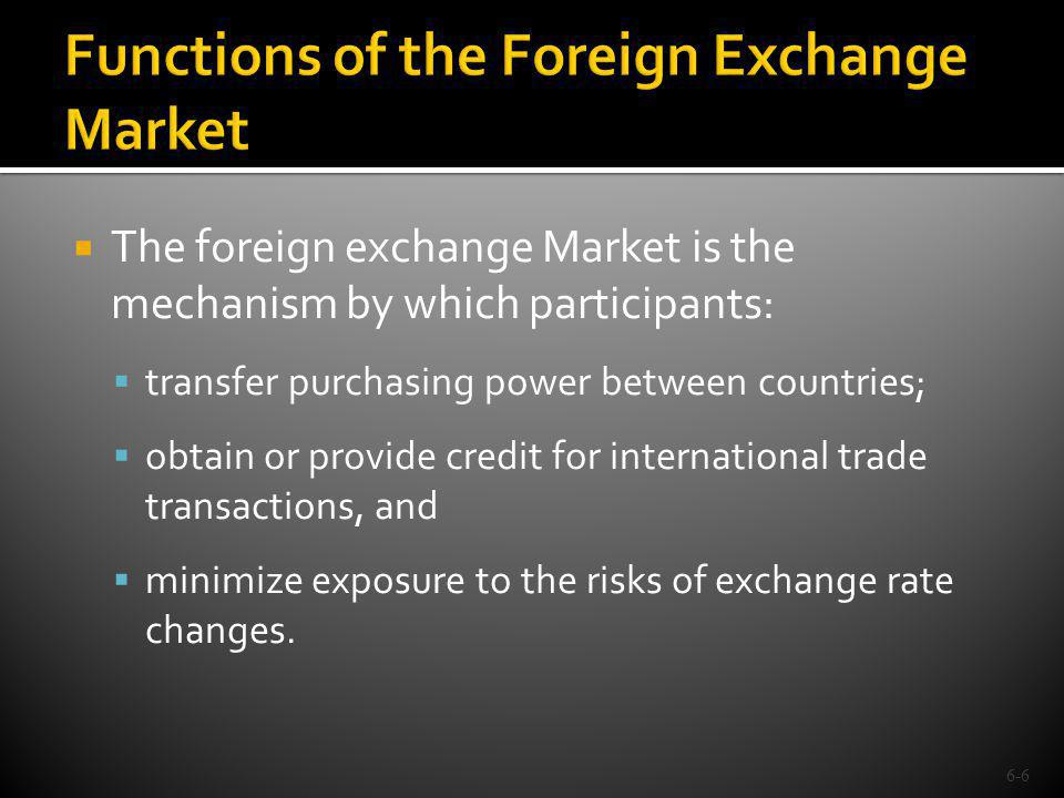 The foreign exchange Market is the mechanism by which participants: transfer purchasing power between countries; obtain or provide credit for internat