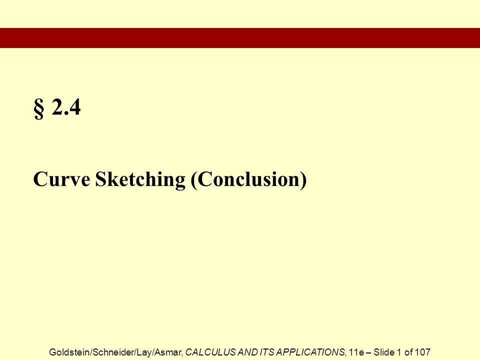 Goldstein/Schneider/Lay/Asmar, CALCULUS AND ITS APPLICATIONS, 11e – Slide 1 of 107 § 2.4 Curve Sketching (Conclusion)