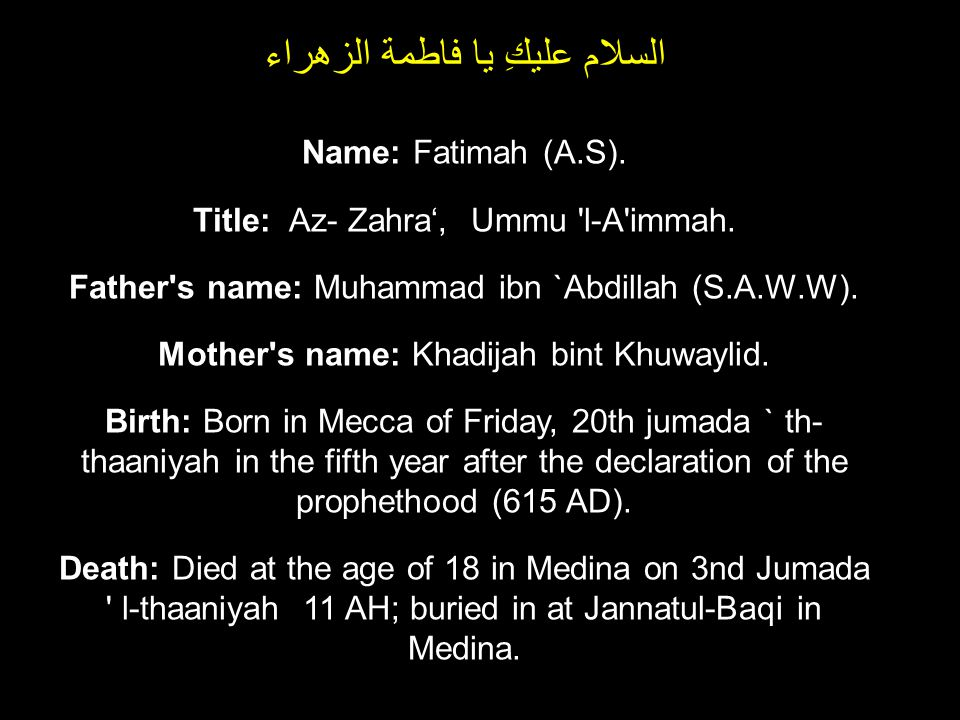 Name: Fatimah (A.S). Title: Az- Zahra, Ummu 'l-A'immah. Father's name: Muhammad ibn `Abdillah (S.A.W.W). Mother's name: Khadijah bint Khuwaylid. Birth