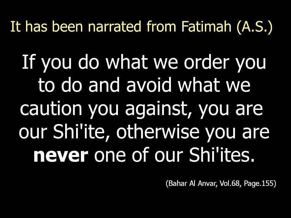 If you do what we order you to do and avoid what we caution you against, you are our Shi'ite, otherwise you are never one of our Shi'ites. (Bahar Al A
