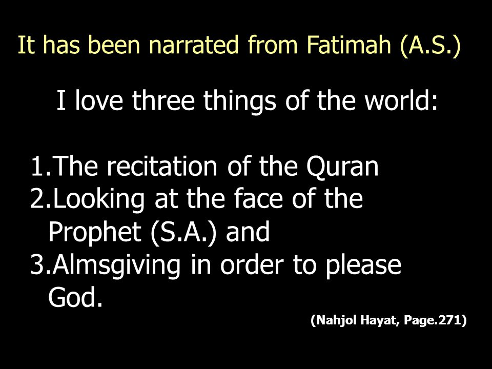 I love three things of the world: 1.The recitation of the Quran 2.Looking at the face of the Prophet (S.A.) and 3.Almsgiving in order to please God. (