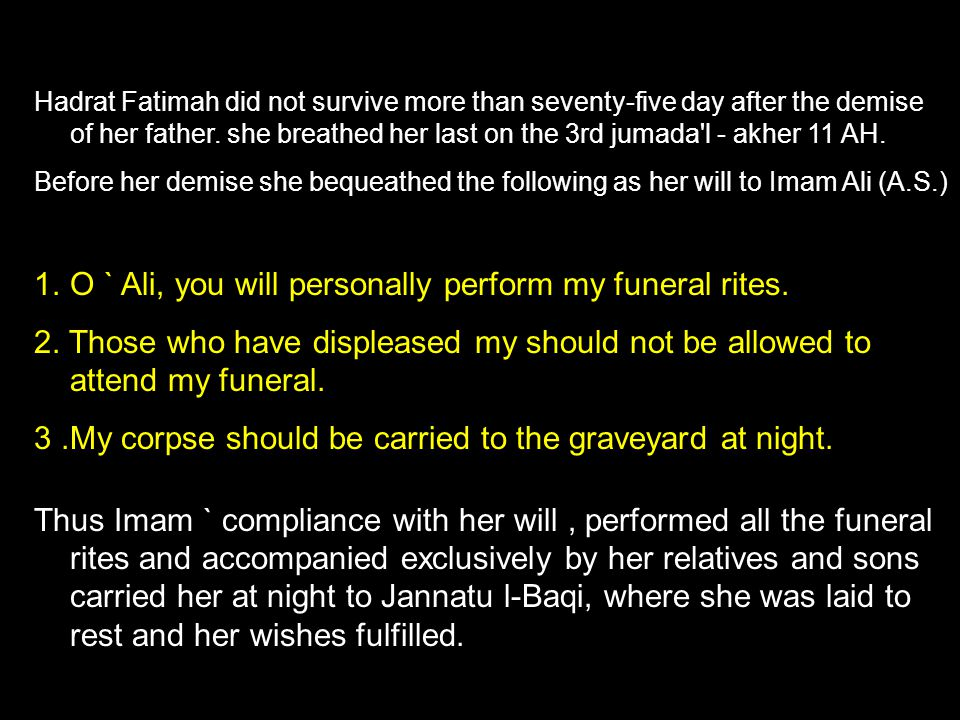 Hadrat Fatimah did not survive more than seventy-five day after the demise of her father. she breathed her last on the 3rd jumada'l - akher 11 AH. Bef