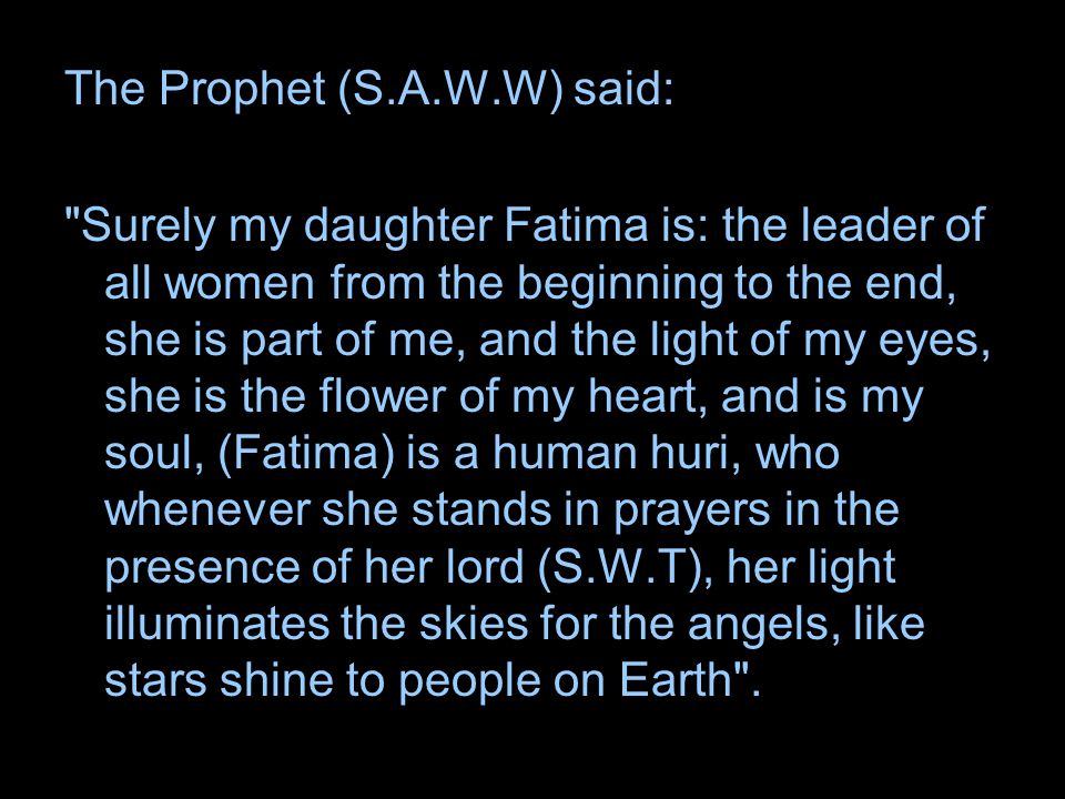 The Prophet (S.A.W.W) said: Surely my daughter Fatima is: the leader of all women from the beginning to the end, she is part of me, and the light of my eyes, she is the flower of my heart, and is my soul, (Fatima) is a human huri, who whenever she stands in prayers in the presence of her lord (S.W.T), her light illuminates the skies for the angels, like stars shine to people on Earth .