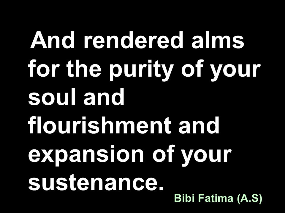 And rendered alms for the purity of your soul and flourishment and expansion of your sustenance. Bibi Fatima (A.S)