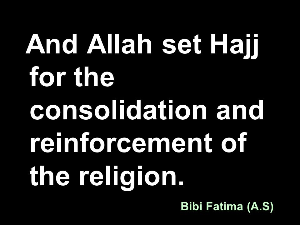 And Allah set Hajj for the consolidation and reinforcement of the religion. Bibi Fatima (A.S)