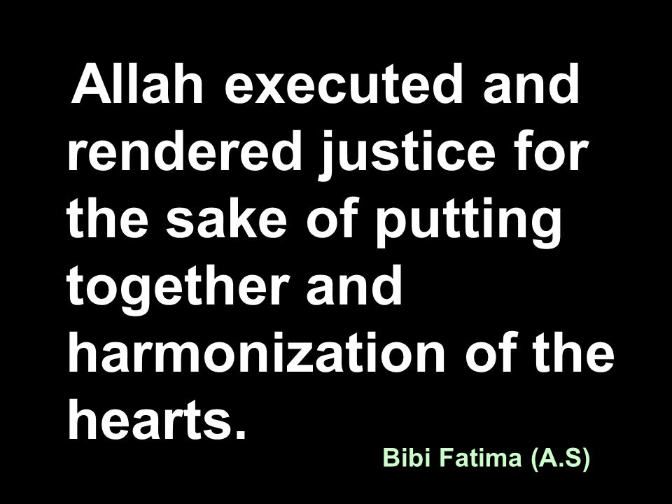 Allah executed and rendered justice for the sake of putting together and harmonization of the hearts. Bibi Fatima (A.S)