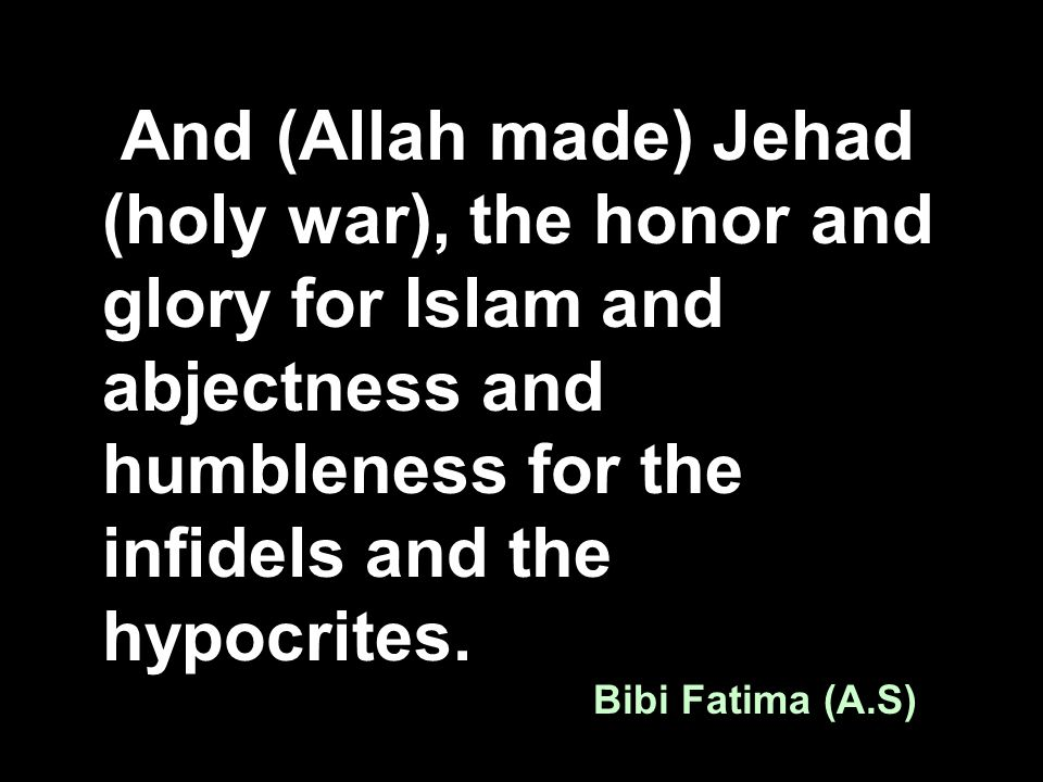 And (Allah made) Jehad (holy war), the honor and glory for Islam and abjectness and humbleness for the infidels and the hypocrites. Bibi Fatima (A.S)