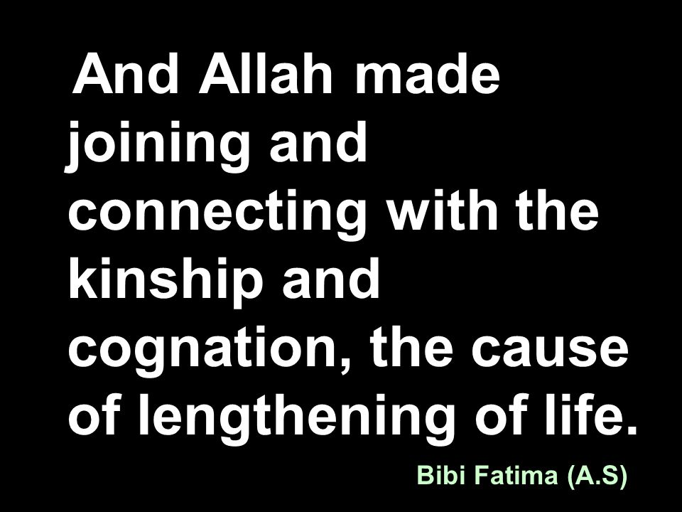 And Allah made joining and connecting with the kinship and cognation, the cause of lengthening of life. Bibi Fatima (A.S)