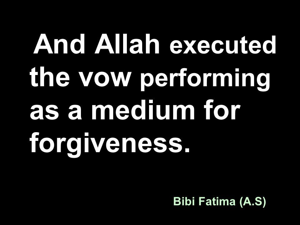 And Allah executed the vow performing as a medium for forgiveness. Bibi Fatima (A.S)