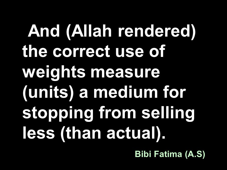 And (Allah rendered) the correct use of weights measure (units) a medium for stopping from selling less (than actual). Bibi Fatima (A.S)