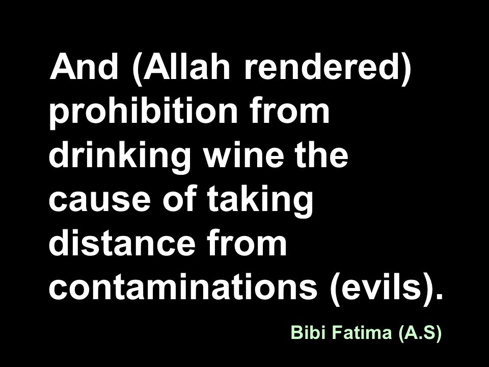 And (Allah rendered) prohibition from drinking wine the cause of taking distance from contaminations (evils). Bibi Fatima (A.S)