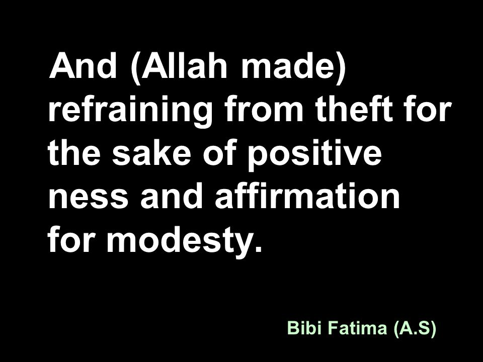And (Allah made) refraining from theft for the sake of positive ness and affirmation for modesty. Bibi Fatima (A.S)