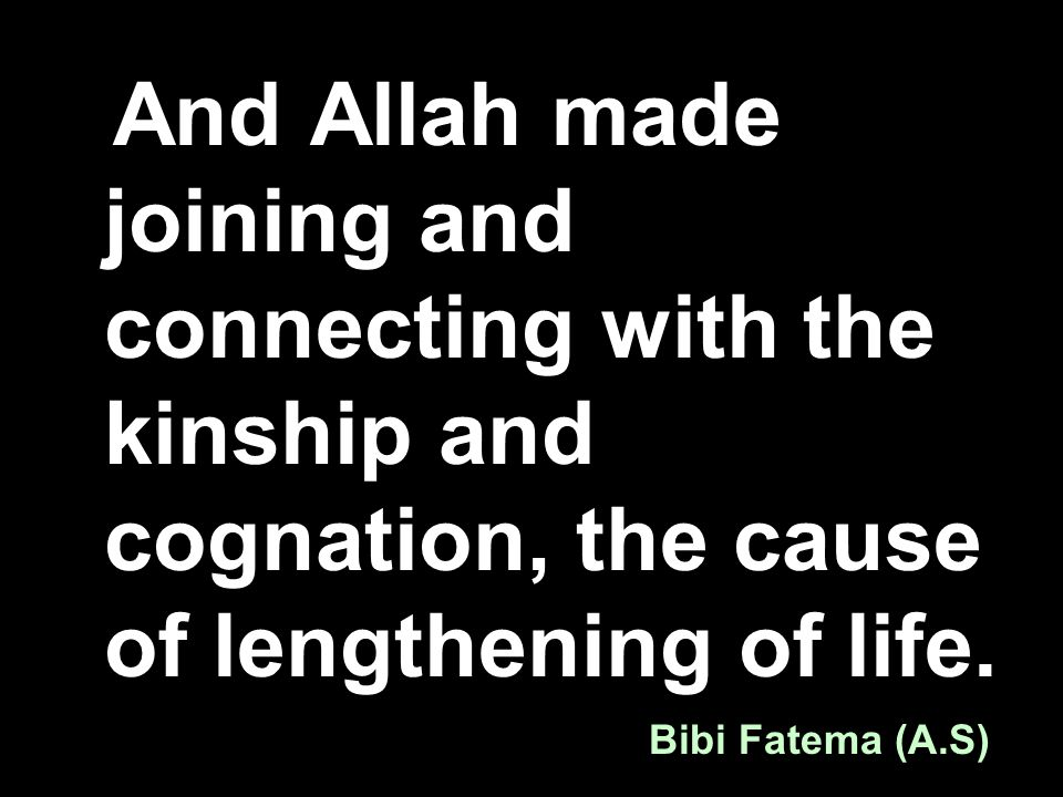 And Allah made joining and connecting with the kinship and cognation, the cause of lengthening of life. Bibi Fatema (A.S)