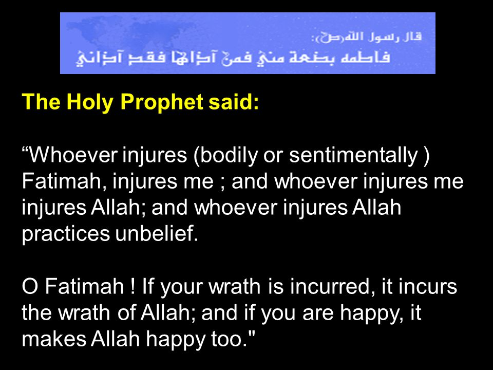 The Holy Prophet said: Whoever injures (bodily or sentimentally ) Fatimah, injures me ; and whoever injures me injures Allah; and whoever injures Alla