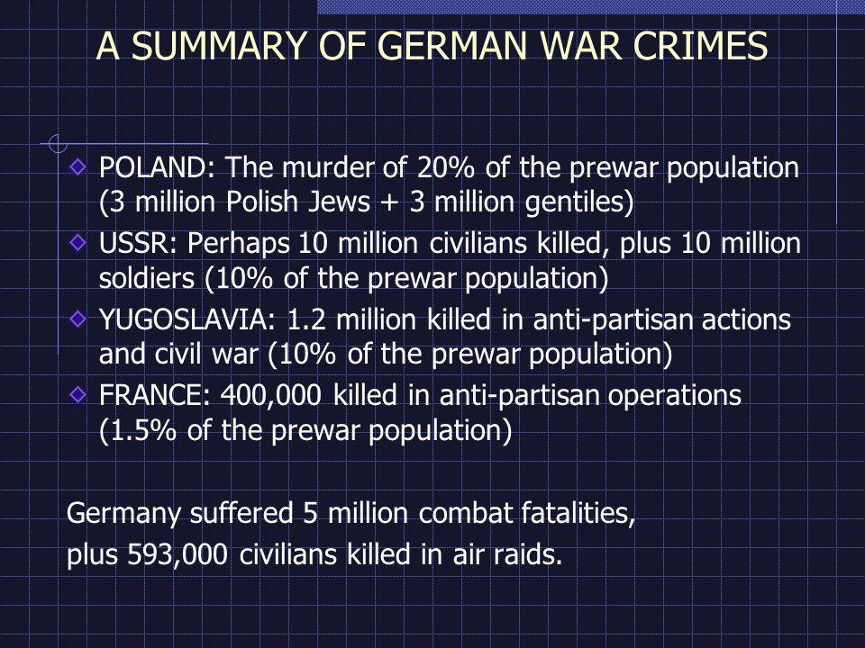 A SUMMARY OF GERMAN WAR CRIMES POLAND: The murder of 20% of the prewar population (3 million Polish Jews + 3 million gentiles) USSR: Perhaps 10 million civilians killed, plus 10 million soldiers (10% of the prewar population) YUGOSLAVIA: 1.2 million killed in anti-partisan actions and civil war (10% of the prewar population) FRANCE: 400,000 killed in anti-partisan operations (1.5% of the prewar population) Germany suffered 5 million combat fatalities, plus 593,000 civilians killed in air raids.