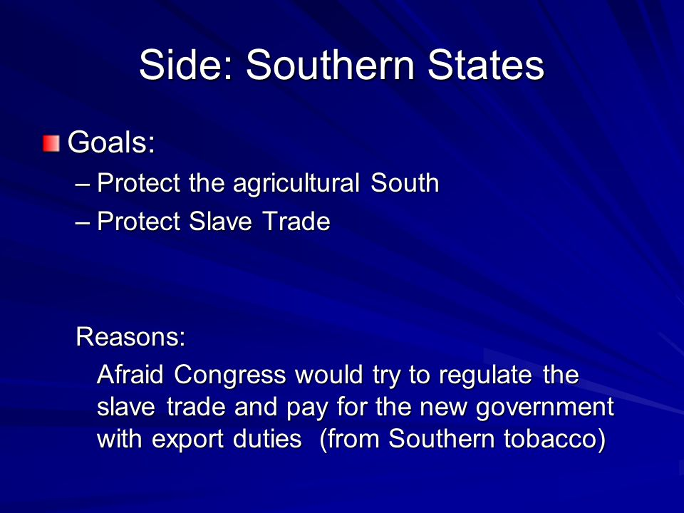 Side: Southern States Goals: –P–P–P–Protect the agricultural South –P–P–P–Protect Slave Trade Reasons: Afraid Congress would try to regulate the slave