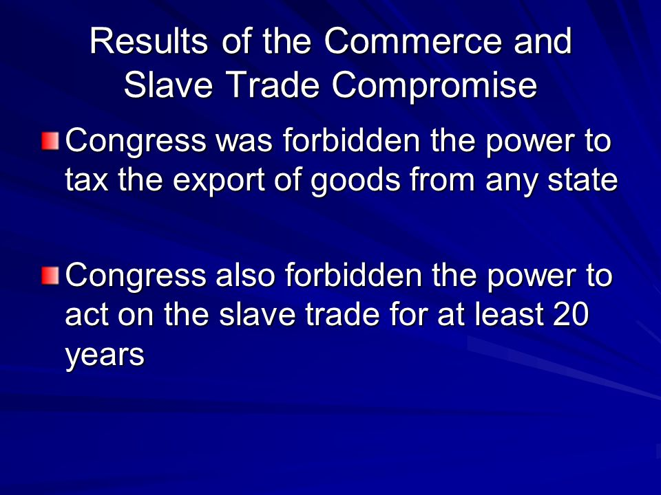 Results of the Commerce and Slave Trade Compromise Congress was forbidden the power to tax the export of goods from any state Congress also forbidden