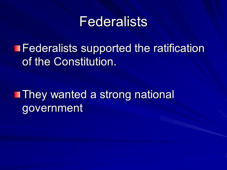 Federalists Federalists supported the ratification of the Constitution. They wanted a strong national government