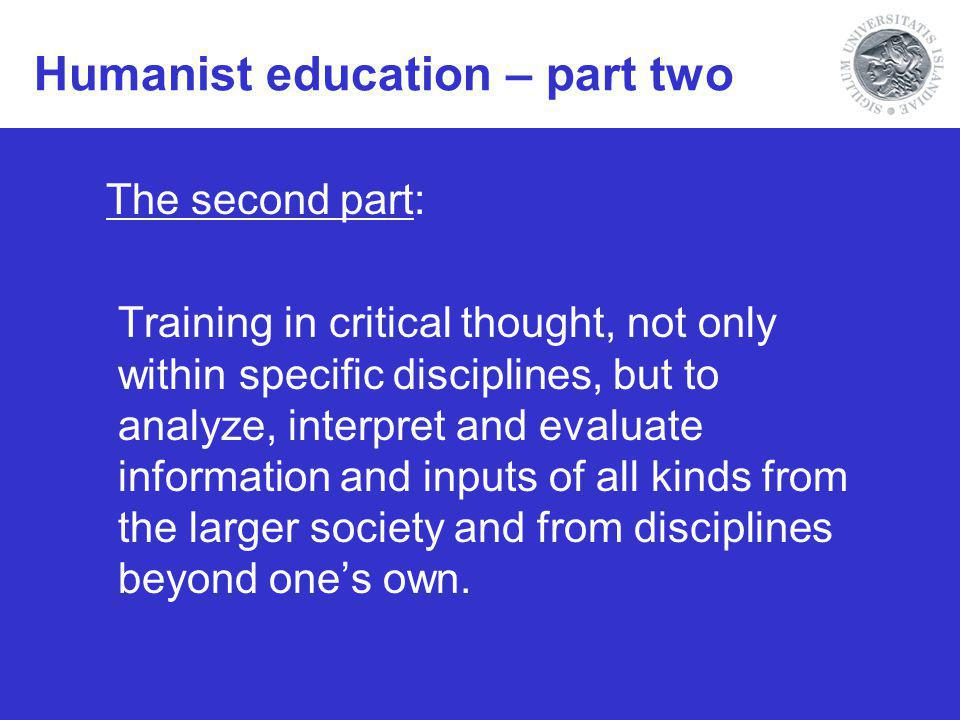 Humanist education – part two The second part: Training in critical thought, not only within specific disciplines, but to analyze, interpret and evaluate information and inputs of all kinds from the larger society and from disciplines beyond ones own.