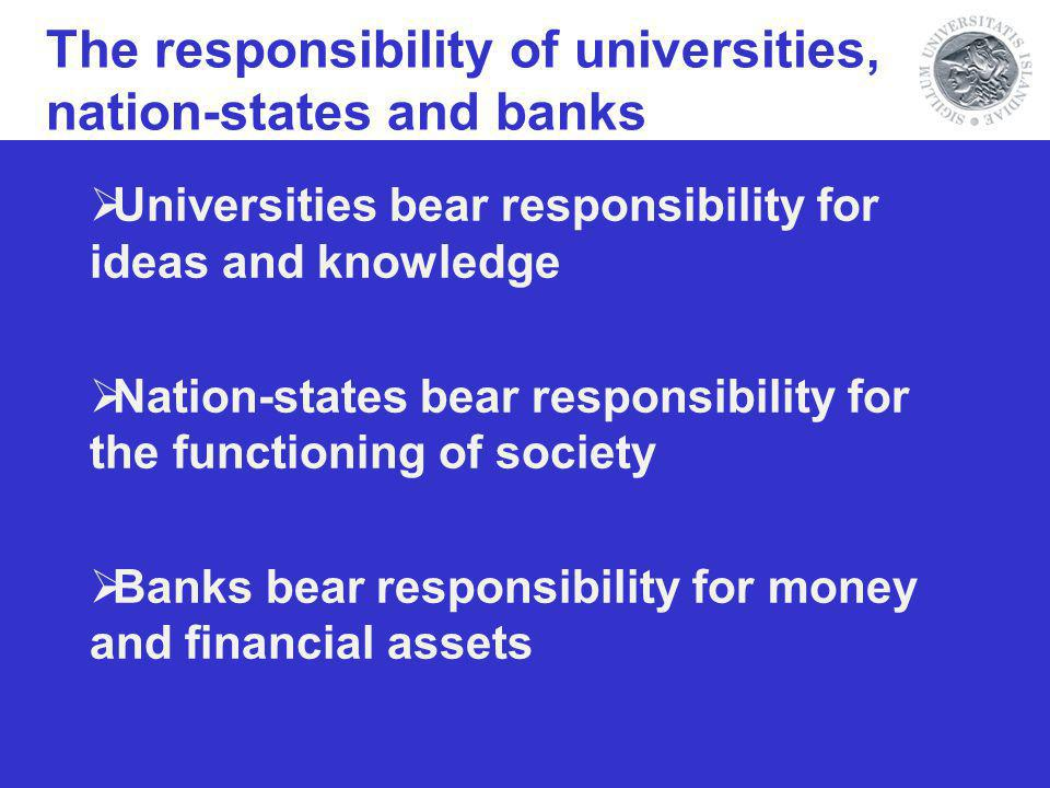 Universities bear responsibility for ideas and knowledge Nation-states bear responsibility for the functioning of society Banks bear responsibility for money and financial assets The responsibility of universities, nation-states and banks