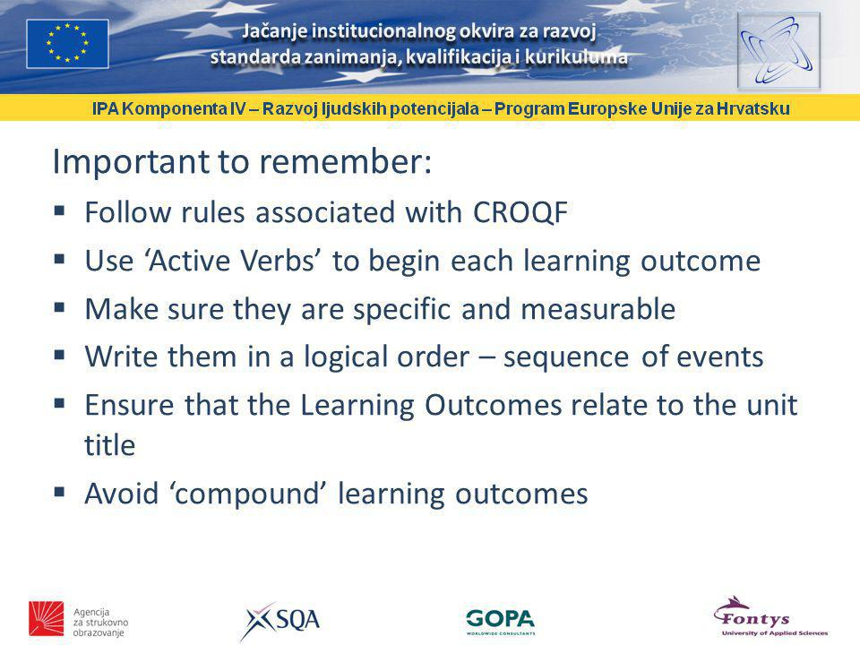 Important to remember: Follow rules associated with CROQF Use Active Verbs to begin each learning outcome Make sure they are specific and measurable Write them in a logical order – sequence of events Ensure that the Learning Outcomes relate to the unit title Avoid compound learning outcomes