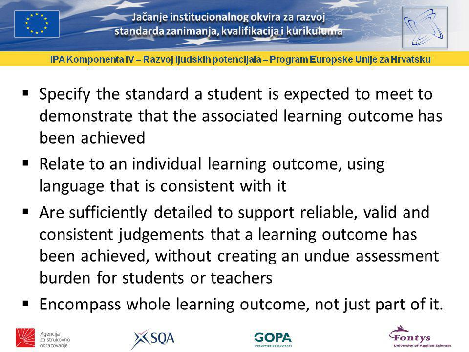 Specify the standard a student is expected to meet to demonstrate that the associated learning outcome has been achieved Relate to an individual learning outcome, using language that is consistent with it Are sufficiently detailed to support reliable, valid and consistent judgements that a learning outcome has been achieved, without creating an undue assessment burden for students or teachers Encompass whole learning outcome, not just part of it.