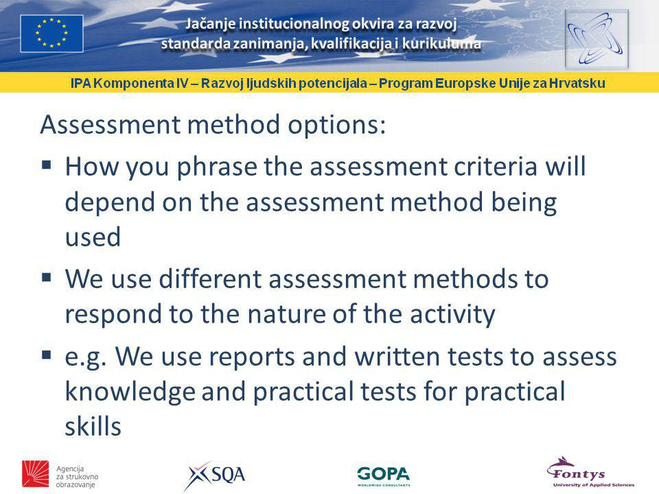 Assessment method options: How you phrase the assessment criteria will depend on the assessment method being used We use different assessment methods to respond to the nature of the activity e.g.