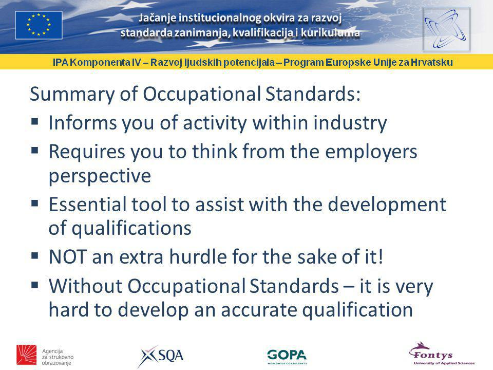 Summary of Occupational Standards: Informs you of activity within industry Requires you to think from the employers perspective Essential tool to assist with the development of qualifications NOT an extra hurdle for the sake of it.