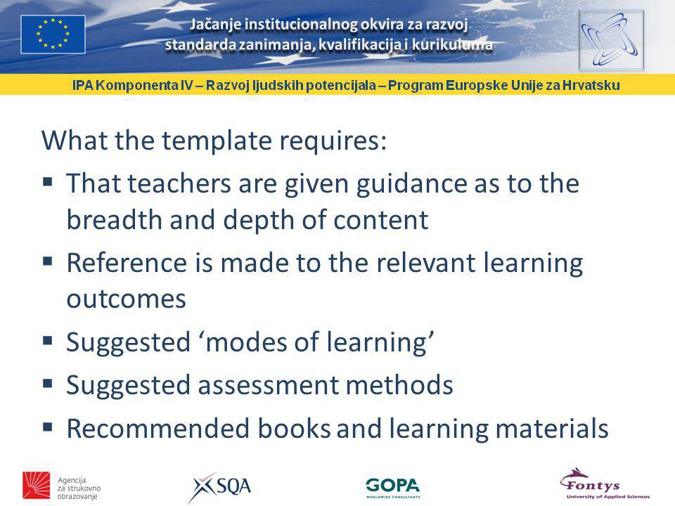 What the template requires: That teachers are given guidance as to the breadth and depth of content Reference is made to the relevant learning outcomes Suggested modes of learning Suggested assessment methods Recommended books and learning materials