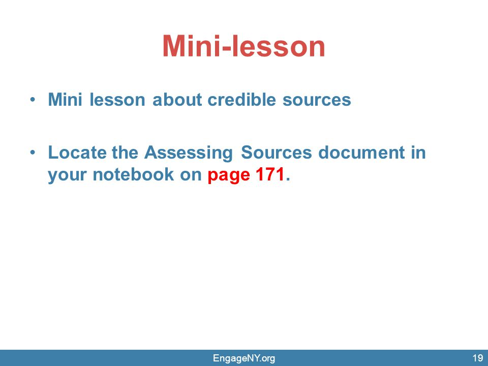 Mini-lesson Mini lesson about credible sources Locate the Assessing Sources document in your notebook on page 171. EngageNY.org19