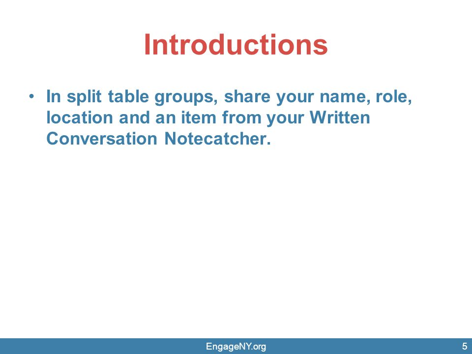 Introductions In split table groups, share your name, role, location and an item from your Written Conversation Notecatcher. EngageNY.org5