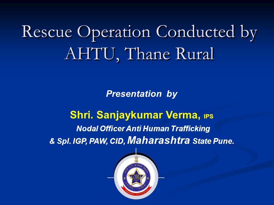 Rescue Operation Conducted by AHTU, Thane Rural Presentation by Shri. Sanjaykumar Verma, IPS Nodal Officer Anti Human Trafficking & Spl. IGP, PAW, CID