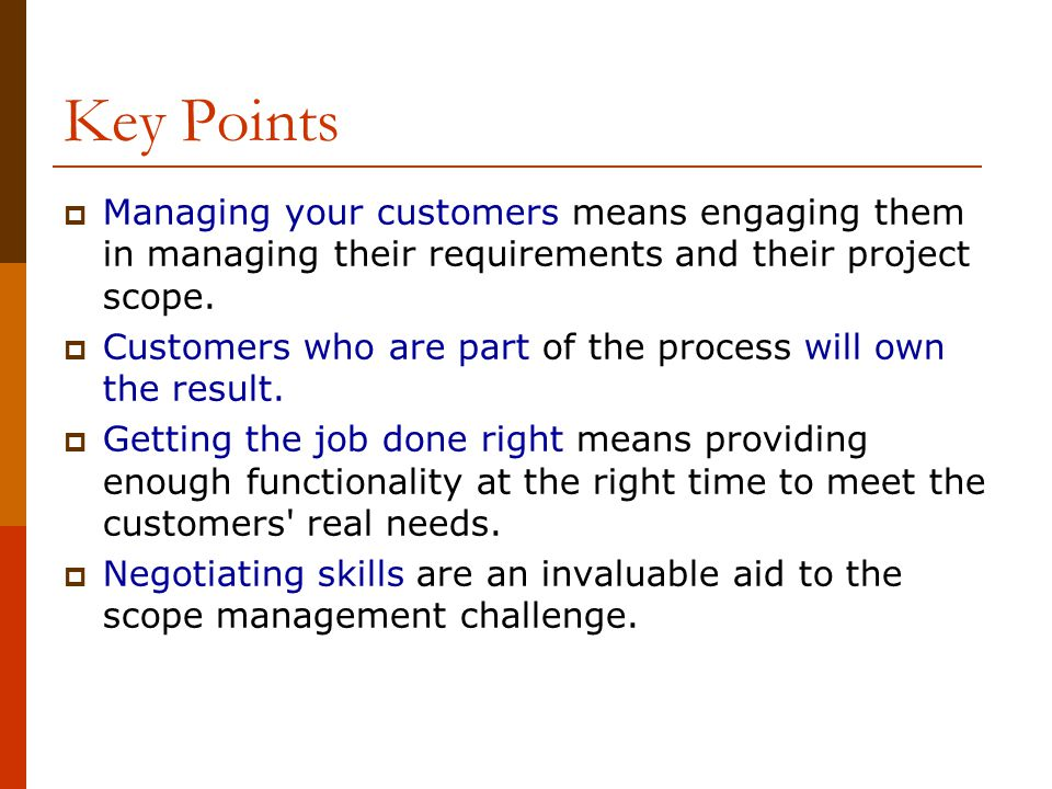 Key Points Managing your customers means engaging them in managing their requirements and their project scope.