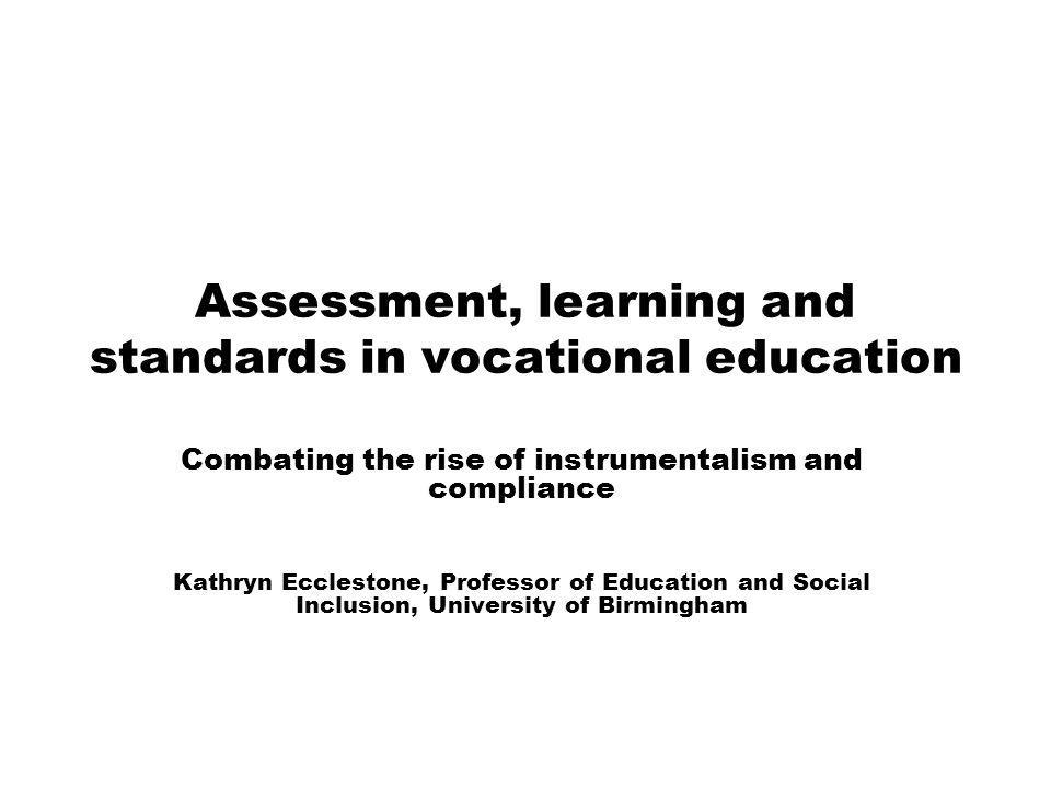 Assessment, learning and standards in vocational education Combating the rise of instrumentalism and compliance Kathryn Ecclestone, Professor of Educa