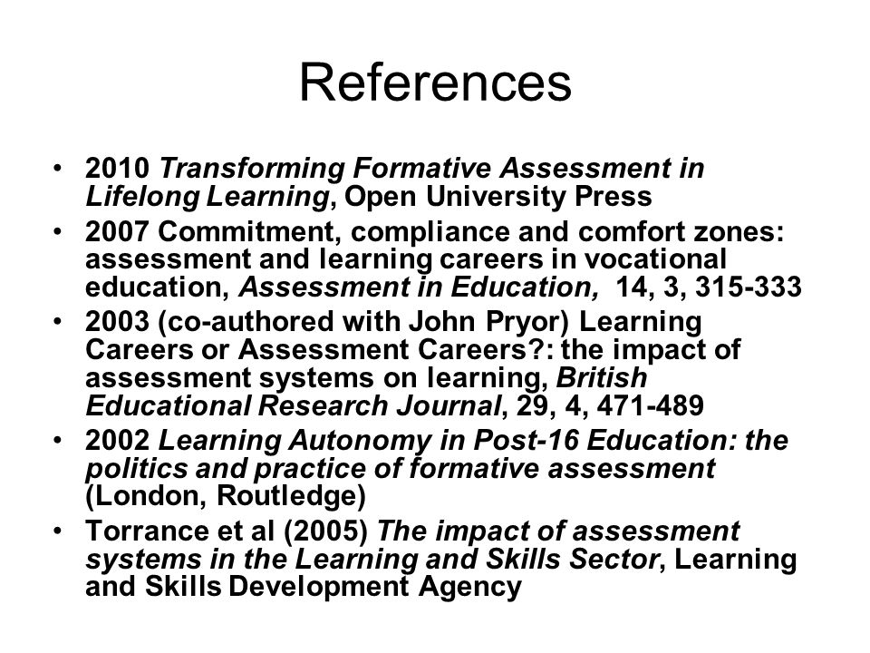 References 2010 Transforming Formative Assessment in Lifelong Learning, Open University Press 2007 Commitment, compliance and comfort zones: assessmen