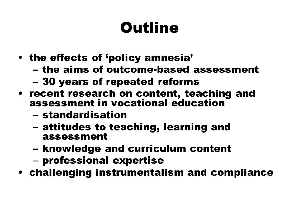 Outline the effects of policy amnesia –the aims of outcome-based assessment –30 years of repeated reforms recent research on content, teaching and ass