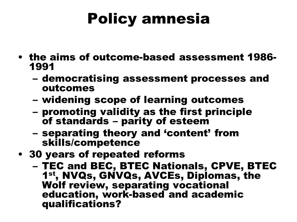Policy amnesia the aims of outcome-based assessment 1986- 1991 –democratising assessment processes and outcomes –widening scope of learning outcomes –