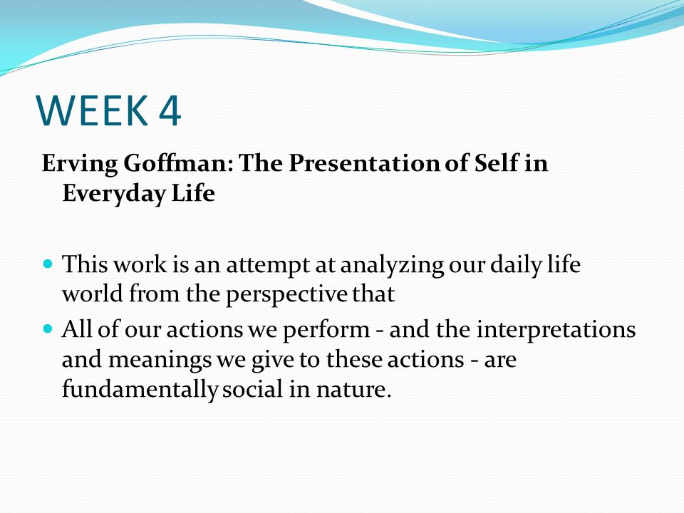WEEK 4 Erving Goffman: The Presentation of Self in Everyday Life This work is an attempt at analyzing our daily life world from the perspective that A