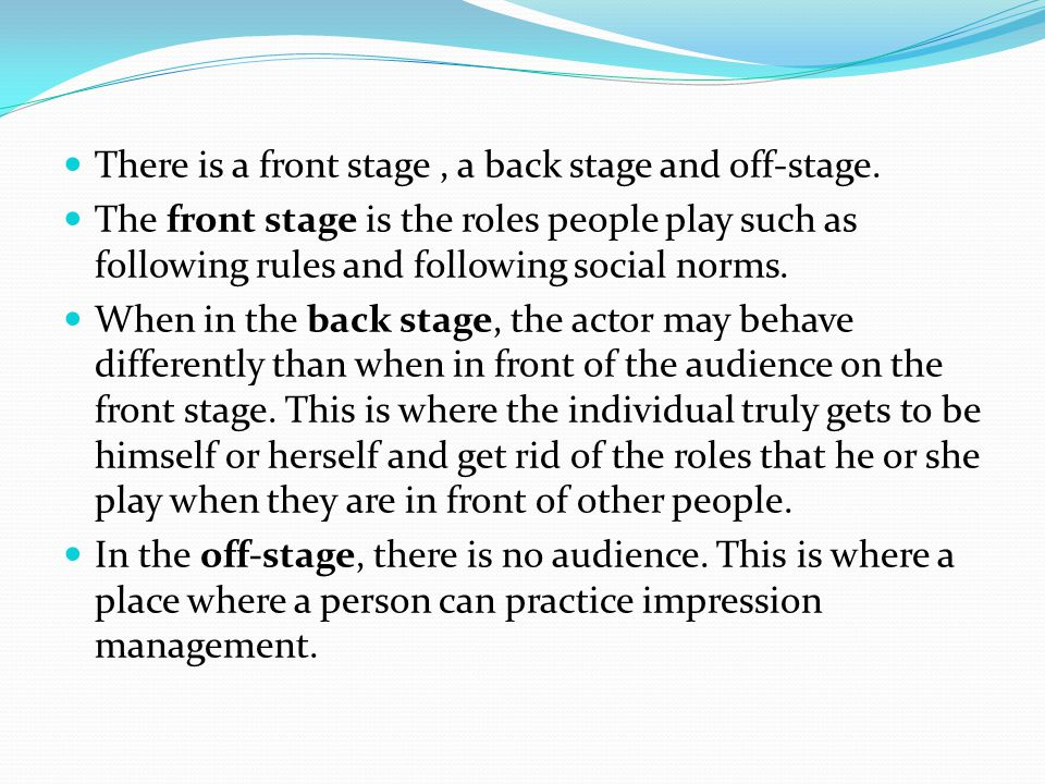 There is a front stage, a back stage and off-stage. The front stage is the roles people play such as following rules and following social norms. When