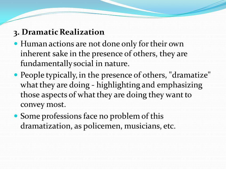 3. Dramatic Realization Human actions are not done only for their own inherent sake in the presence of others, they are fundamentally social in nature