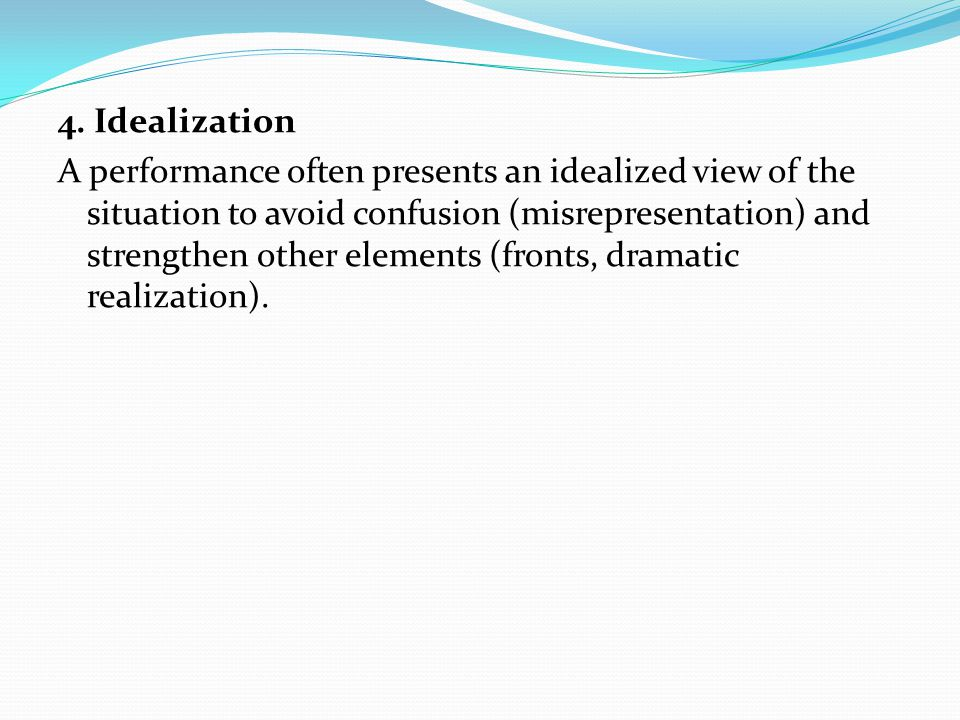 4. Idealization A performance often presents an idealized view of the situation to avoid confusion (misrepresentation) and strengthen other elements (