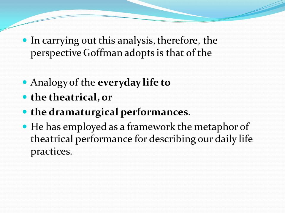 In carrying out this analysis, therefore, the perspective Goffman adopts is that of the Analogy of the everyday life to the theatrical, or the dramatu