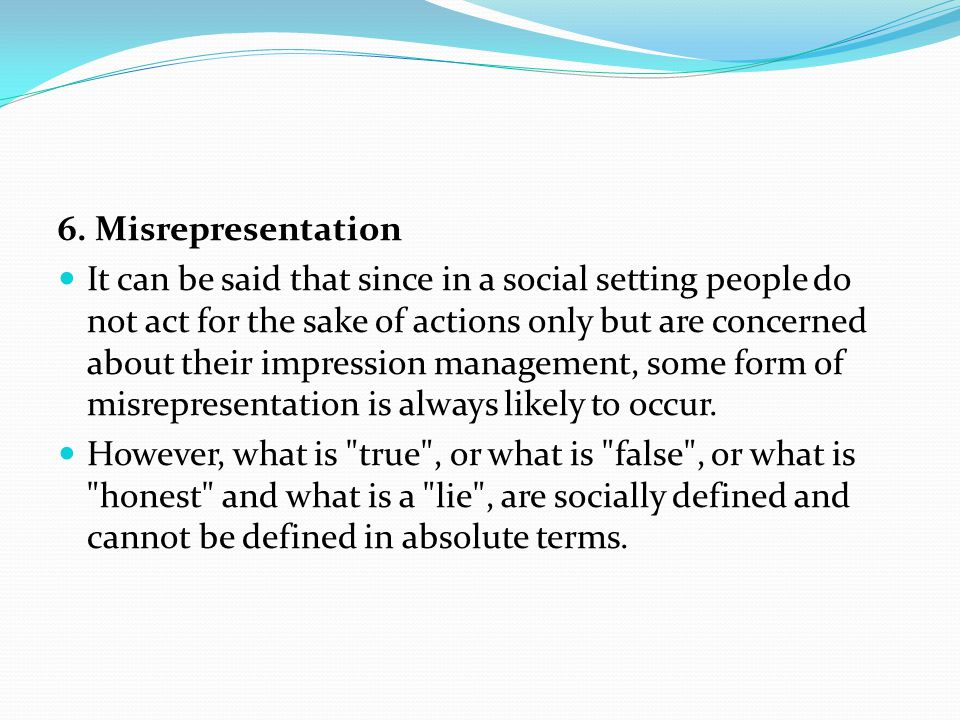 6. Misrepresentation It can be said that since in a social setting people do not act for the sake of actions only but are concerned about their impres