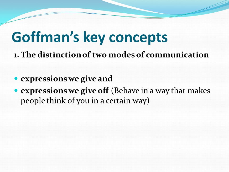 Goffmans key concepts 1. The distinction of two modes of communication expressions we give and expressions we give off (Behave in a way that makes peo