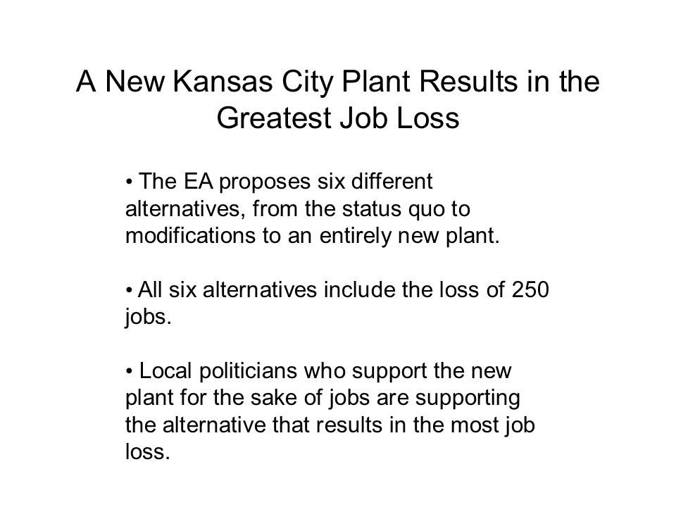 A New Kansas City Plant Results in the Greatest Job Loss The EA proposes six different alternatives, from the status quo to modifications to an entirely new plant.