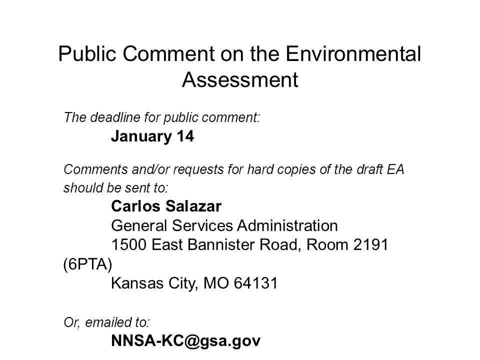 Public Comment on the Environmental Assessment The deadline for public comment: January 14 Comments and/or requests for hard copies of the draft EA should be sent to: Carlos Salazar General Services Administration 1500 East Bannister Road, Room 2191 (6PTA) Kansas City, MO 64131 Or, emailed to: NNSA-KC@gsa.gov