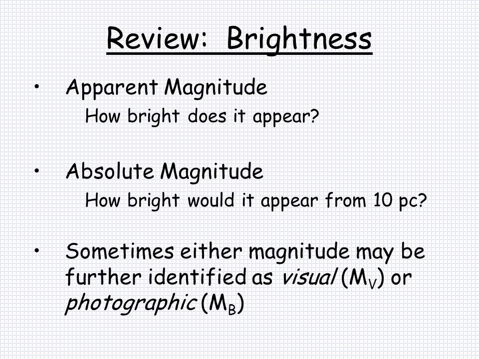 Review: Brightness Apparent Magnitude How bright does it appear? Absolute Magnitude How bright would it appear from 10 pc? Sometimes either magnitude